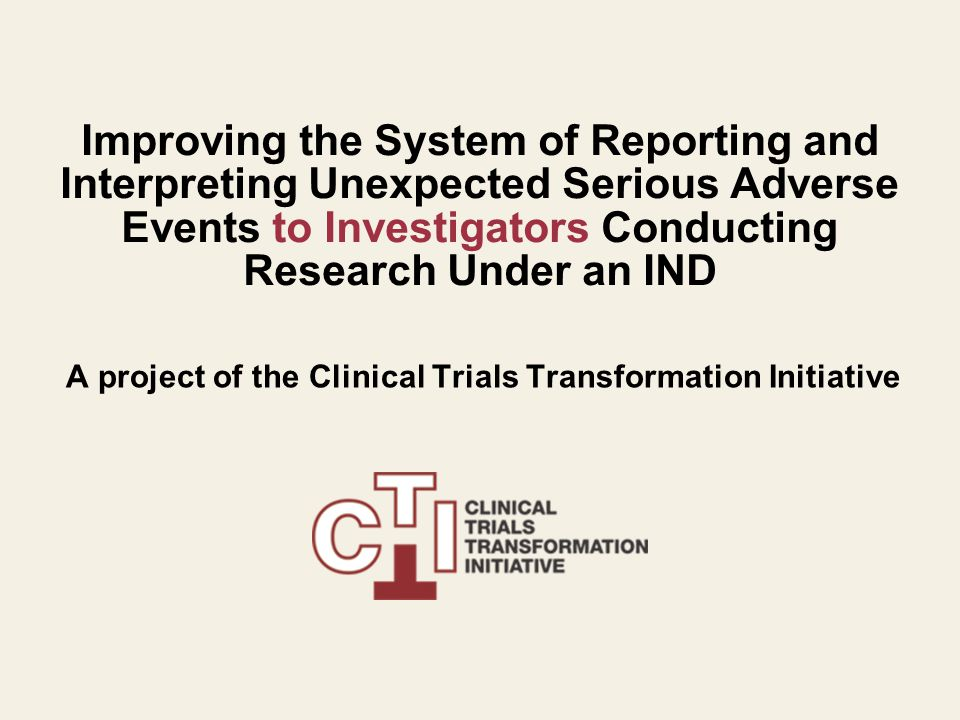 Improving the System of Reporting and Interpreting Unexpected Serious Adverse Events to Investigators Conducting Research Under an IND A project of the Clinical Trials Transformation Initiative