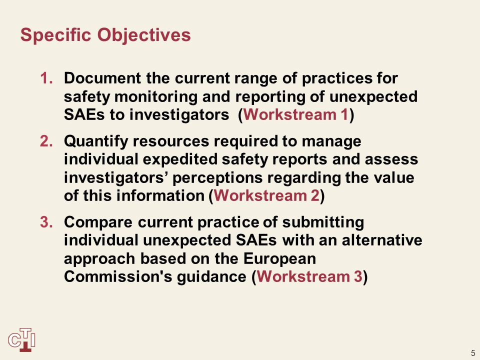 5 Specific Objectives 1.Document the current range of practices for safety monitoring and reporting of unexpected SAEs to investigators (Workstream 1) 2.Quantify resources required to manage individual expedited safety reports and assess investigators' perceptions regarding the value of this information (Workstream 2) 3.Compare current practice of submitting individual unexpected SAEs with an alternative approach based on the European Commission s guidance (Workstream 3)