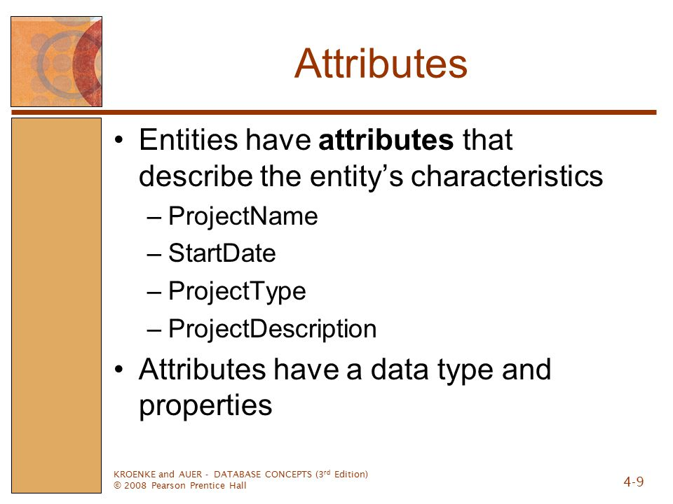 KROENKE and AUER - DATABASE CONCEPTS (3 rd Edition) © 2008 Pearson Prentice Hall 4-9 Attributes Entities have attributes that describe the entity's characteristics –ProjectName –StartDate –ProjectType –ProjectDescription Attributes have a data type and properties