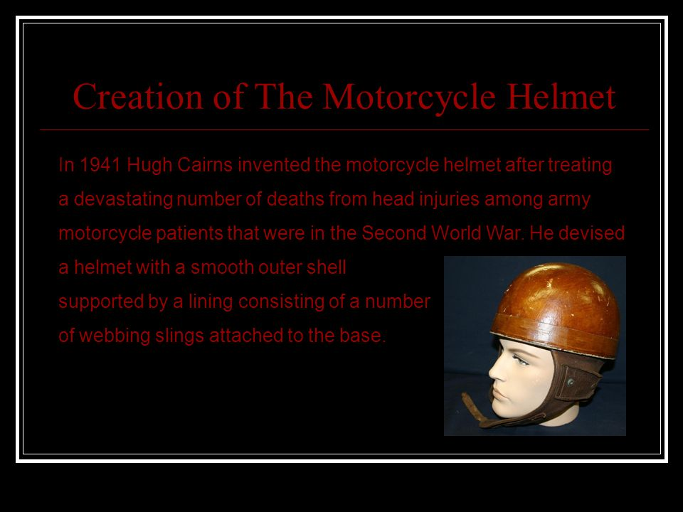 Creation of The Motorcycle Helmet In 1941 Hugh Cairns invented the motorcycle helmet after treating a devastating number of deaths from head injuries among army motorcycle patients that were in the Second World War.