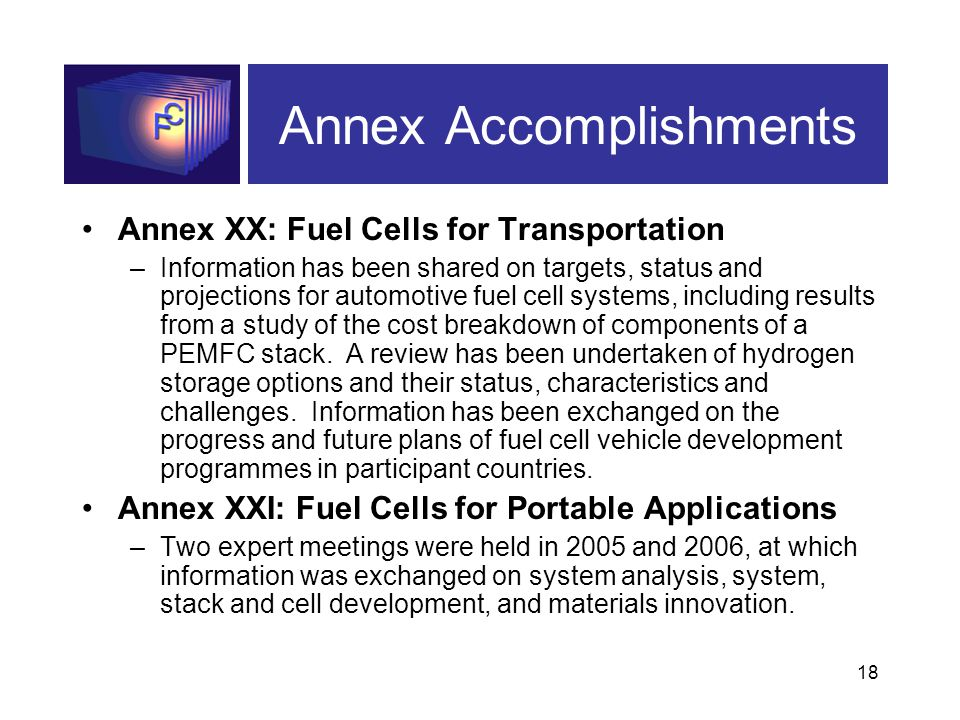 18 Annex Accomplishments Annex XX: Fuel Cells for Transportation –Information has been shared on targets, status and projections for automotive fuel cell systems, including results from a study of the cost breakdown of components of a PEMFC stack.