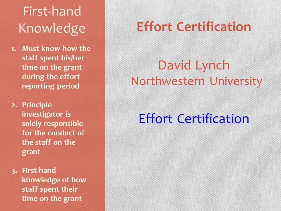 First-hand Knowledge Effort Certification David Lynch Northwestern University Effort Certification 1.Must know how the staff spent his/her time on the grant during the effort reporting period 2.Principle investigator is solely responsible for the conduct of the staff on the grant 3.First-hand knowledge of how staff spent their time on the grant