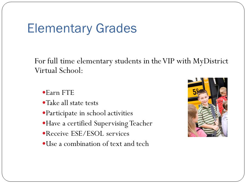 Elementary Grades For full time elementary students in the VIP with MyDistrict Virtual School: Earn FTE Take all state tests Participate in school act