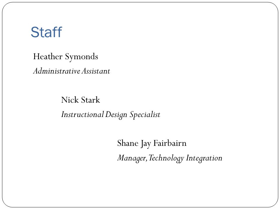 Staff Heather Symonds Administrative Assistant Nick Stark Instructional Design Specialist Shane Jay Fairbairn Manager, Technology Integration