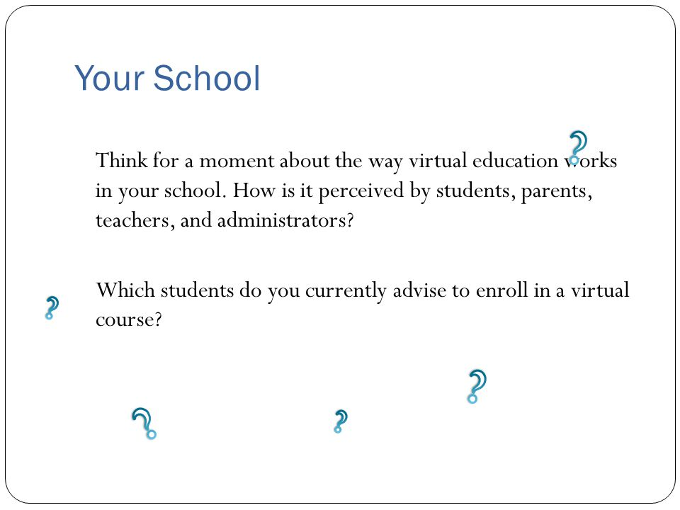 Your School Think for a moment about the way virtual education works in your school. How is it perceived by students, parents, teachers, and administr