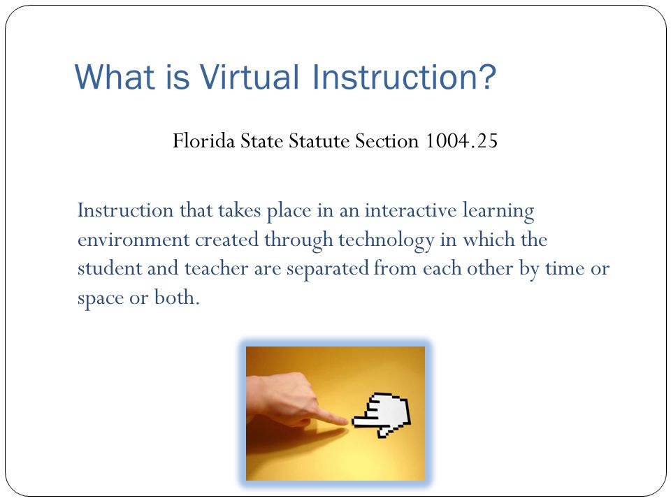 What is Virtual Instruction? Florida State Statute Section 1004.25 Instruction that takes place in an interactive learning environment created through