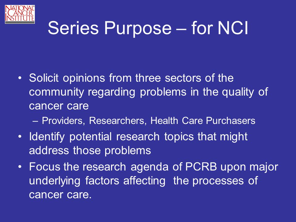 Series Purpose – for NCI Solicit opinions from three sectors of the community regarding problems in the quality of cancer care –Providers, Researchers, Health Care Purchasers Identify potential research topics that might address those problems Focus the research agenda of PCRB upon major underlying factors affecting the processes of cancer care.