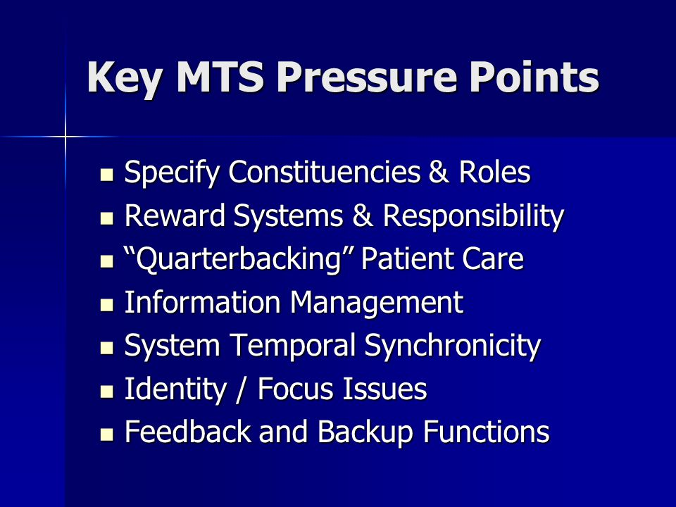 Key MTS Pressure Points Specify Constituencies & Roles Specify Constituencies & Roles Reward Systems & Responsibility Reward Systems & Responsibility Quarterbacking Patient Care Quarterbacking Patient Care Information Management Information Management System Temporal Synchronicity System Temporal Synchronicity Identity / Focus Issues Identity / Focus Issues Feedback and Backup Functions Feedback and Backup Functions