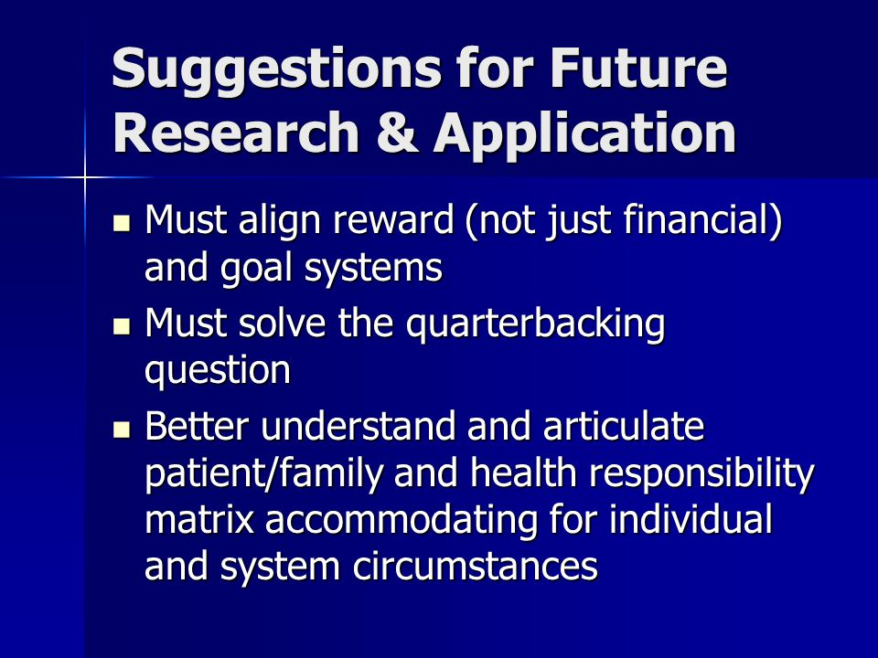 Suggestions for Future Research & Application Must align reward (not just financial) and goal systems Must align reward (not just financial) and goal systems Must solve the quarterbacking question Must solve the quarterbacking question Better understand and articulate patient/family and health responsibility matrix accommodating for individual and system circumstances Better understand and articulate patient/family and health responsibility matrix accommodating for individual and system circumstances