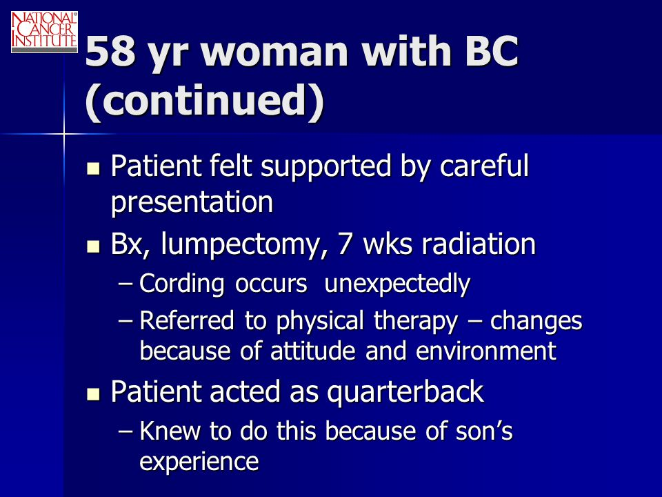 58 yr woman with BC (continued) Patient felt supported by careful presentation Patient felt supported by careful presentation Bx, lumpectomy, 7 wks radiation Bx, lumpectomy, 7 wks radiation –Cording occurs unexpectedly –Referred to physical therapy – changes because of attitude and environment Patient acted as quarterback Patient acted as quarterback –Knew to do this because of son's experience