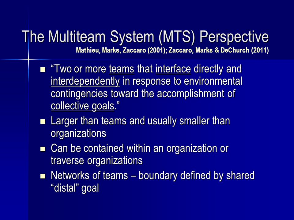 The Multiteam System (MTS) Perspective The Multiteam System (MTS) Perspective Mathieu, Marks, Zaccaro (2001); Zaccaro, Marks & DeChurch (2011) Two or more teams that interface directly and interdependently in response to environmental contingencies toward the accomplishment of collective goals. Two or more teams that interface directly and interdependently in response to environmental contingencies toward the accomplishment of collective goals. Larger than teams and usually smaller than organizations Larger than teams and usually smaller than organizations Can be contained within an organization or traverse organizations Can be contained within an organization or traverse organizations Networks of teams – boundary defined by shared distal goal Networks of teams – boundary defined by shared distal goal
