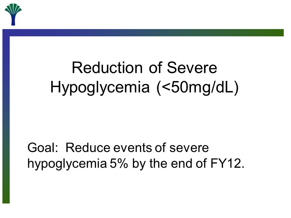 Reduction of Severe Hypoglycemia (<50mg/dL) Goal: Reduce events of severe hypoglycemia 5% by the end of FY12.