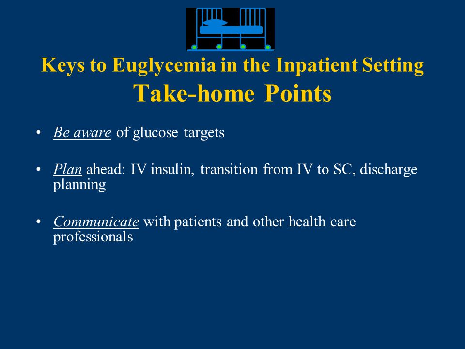 Keys to Euglycemia in the Inpatient Setting Take-home Points Be aware of glucose targets Plan ahead: IV insulin, transition from IV to SC, discharge planning Communicate with patients and other health care professionals