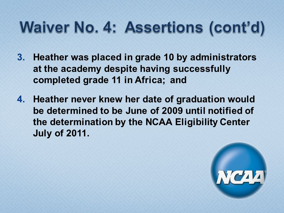 3.Heather was placed in grade 10 by administrators at the academy despite having successfully completed grade 11 in Africa; and 4.Heather never knew her date of graduation would be determined to be June of 2009 until notified of the determination by the NCAA Eligibility Center July of 2011.