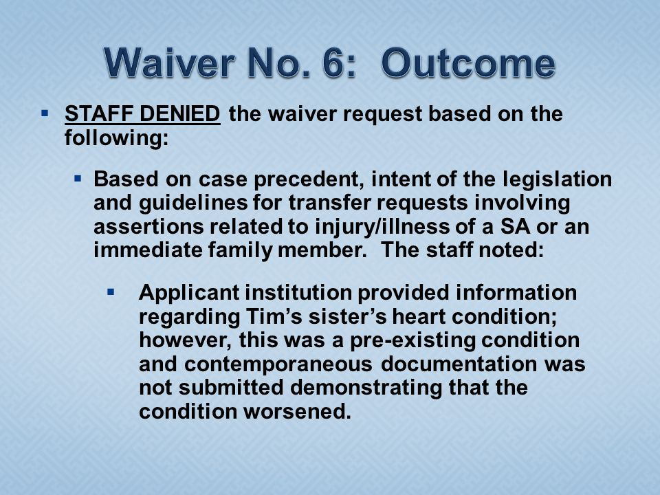  STAFF DENIED the waiver request based on the following:  Based on case precedent, intent of the legislation and guidelines for transfer requests involving assertions related to injury/illness of a SA or an immediate family member.