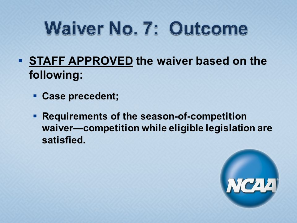  STAFF APPROVED the waiver based on the following:  Case precedent;  Requirements of the season-of-competition waiver—competition while eligible legislation are satisfied.