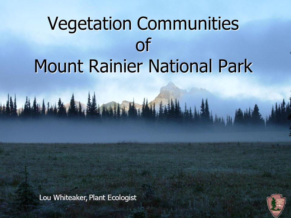 Vegetation Communities of Mount Rainier National Park Lou Whiteaker, Plant Ecologist