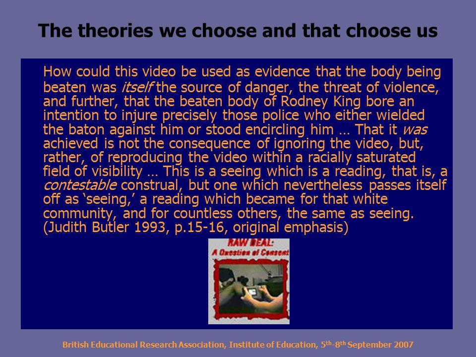 British Educational Research Association, Institute of Education, 5 th -8 th September 2007 The theories we choose and that choose us How could this video be used as evidence that the body being beaten was itself the source of danger, the threat of violence, and further, that the beaten body of Rodney King bore an intention to injure precisely those police who either wielded the baton against him or stood encircling him … That it was achieved is not the consequence of ignoring the video, but, rather, of reproducing the video within a racially saturated field of visibility … This is a seeing which is a reading, that is, a contestable construal, but one which nevertheless passes itself off as 'seeing,' a reading which became for that white community, and for countless others, the same as seeing.