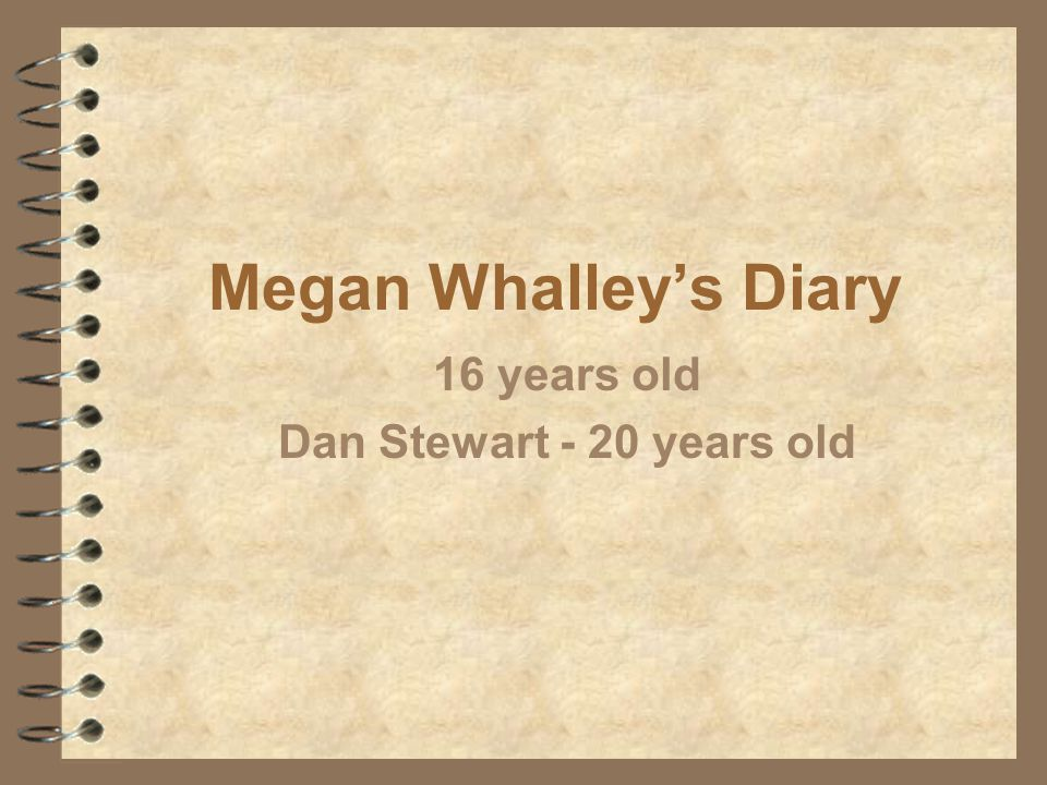 Megan Whalley's Diary 16 years old Dan Stewart - 20 years old