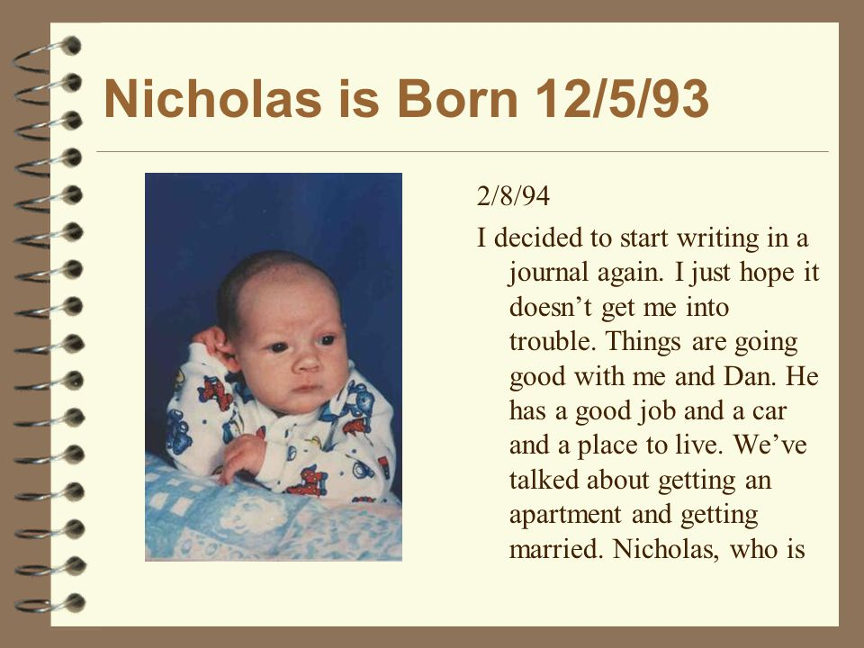Nicholas is Born 12/5/93 2/8/94 I decided to start writing in a journal again.