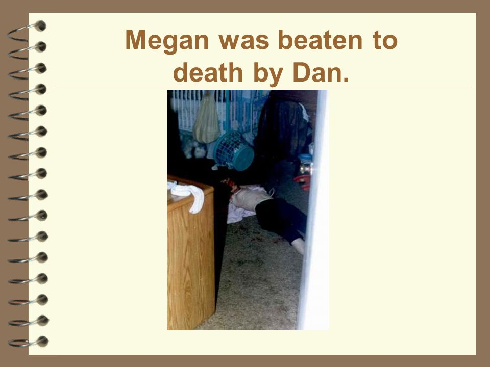 Megan was beaten to death by Dan.