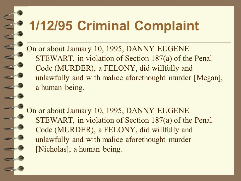 1/12/95 Criminal Complaint On or about January 10, 1995, DANNY EUGENE STEWART, in violation of Section 187(a) of the Penal Code (MURDER), a FELONY, did willfully and unlawfully and with malice aforethought murder [Megan], a human being.