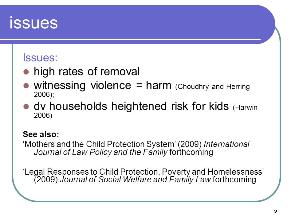 2 issues Issues: high rates of removal witnessing violence = harm (Choudhry and Herring 2006); dv households heightened risk for kids (Harwin 2006) Se