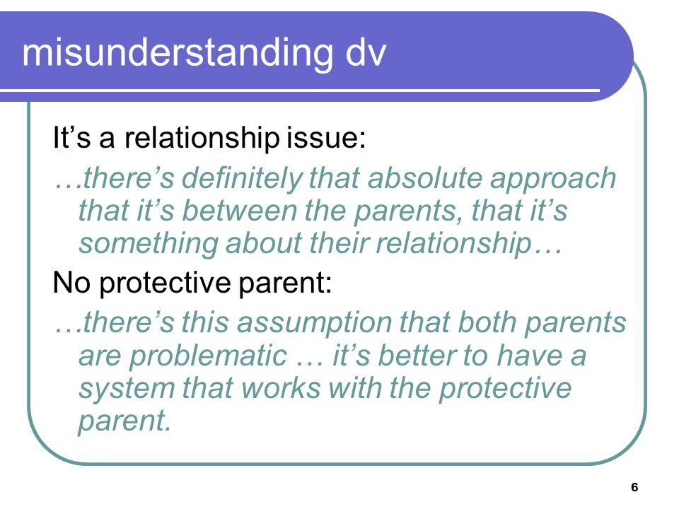 6 misunderstanding dv It's a relationship issue: …there's definitely that absolute approach that it's between the parents, that it's something about t