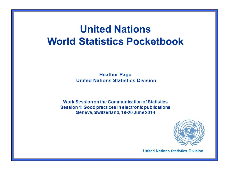United Nations World Statistics Pocketbook Heather Page United Nations Statistics Division Work Session on the Communication of Statistics Session 4: Good practices in electronic publications Geneva, Switzerland, 18-20 June 2014 United Nations Statistics Division