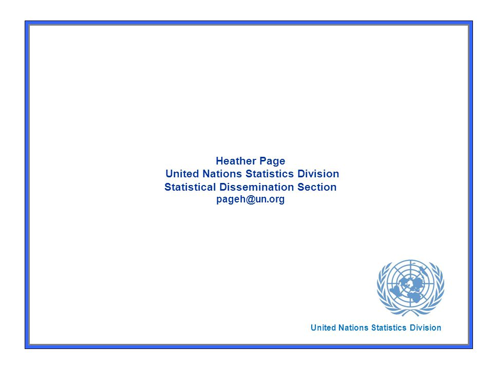 Heather Page United Nations Statistics Division Statistical Dissemination Section pageh@un.org United Nations Statistics Division