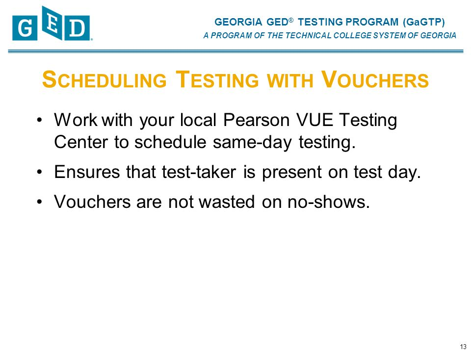 GEORGIA GED ® TESTING PROGRAM (GaGTP) A PROGRAM OF THE TECHNICAL COLLEGE SYSTEM OF GEORGIA S CHEDULING T ESTING WITH V OUCHERS Work with your local Pearson VUE Testing Center to schedule same-day testing.