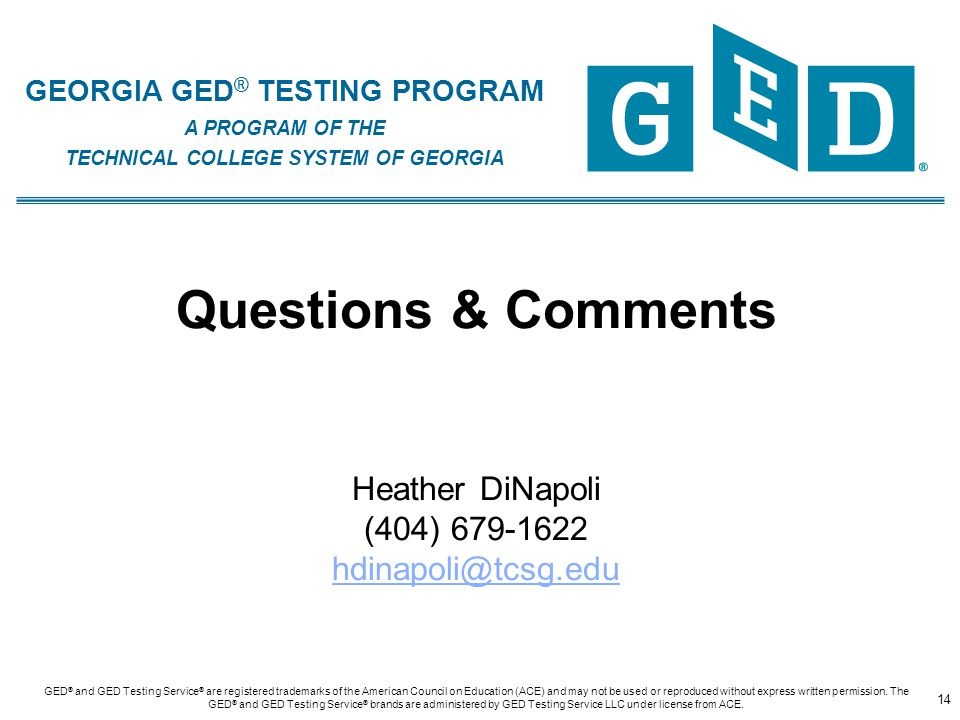 GEORGIA GED ® TESTING PROGRAM A PROGRAM OF THE TECHNICAL COLLEGE SYSTEM OF GEORGIA Questions & Comments Heather DiNapoli (404) 679-1622 hdinapoli@tcsg.edu hdinapoli@tcsg.edu 14 GED ® and GED Testing Service ® are registered trademarks of the American Council on Education (ACE) and may not be used or reproduced without express written permission.