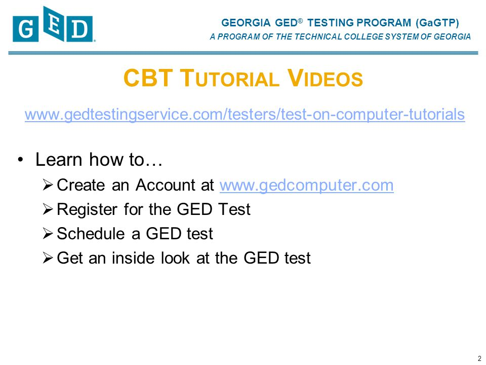GEORGIA GED ® TESTING PROGRAM (GaGTP) A PROGRAM OF THE TECHNICAL COLLEGE SYSTEM OF GEORGIA CBT T UTORIAL V IDEOS www.gedtestingservice.com/testers/test-on-computer-tutorials Learn how to…  Create an Account at www.gedcomputer.comwww.gedcomputer.com  Register for the GED Test  Schedule a GED test  Get an inside look at the GED test 2