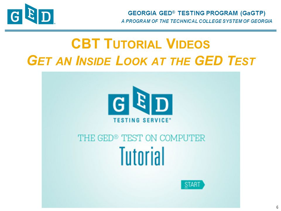 GEORGIA GED ® TESTING PROGRAM (GaGTP) A PROGRAM OF THE TECHNICAL COLLEGE SYSTEM OF GEORGIA CBT T UTORIAL V IDEOS G ET AN I NSIDE L OOK AT THE GED T EST 6