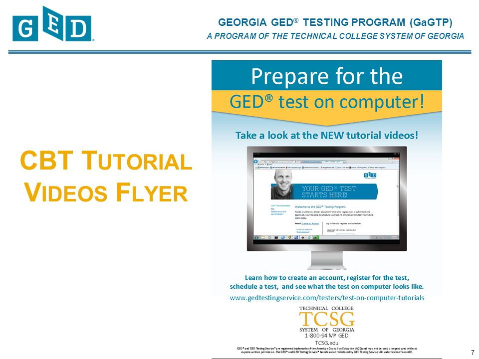 GEORGIA GED ® TESTING PROGRAM (GaGTP) A PROGRAM OF THE TECHNICAL COLLEGE SYSTEM OF GEORGIA CBT T UTORIAL V IDEOS F LYER 7