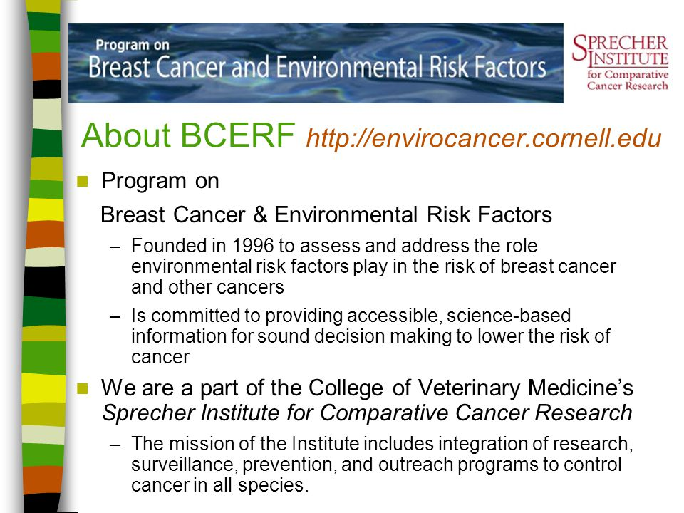 About BCERF http://envirocancer.cornell.edu Program on Breast Cancer & Environmental Risk Factors –Founded in 1996 to assess and address the role envi