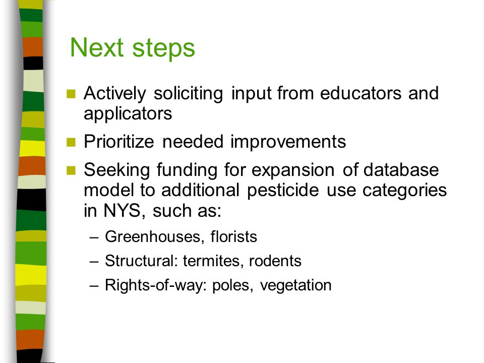 Next steps Actively soliciting input from educators and applicators Prioritize needed improvements Seeking funding for expansion of database model to