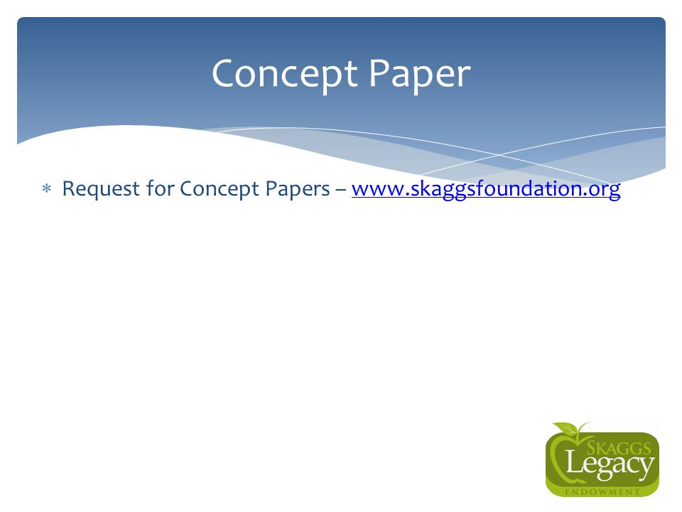  Request for Concept Papers – www.skaggsfoundation.orgwww.skaggsfoundation.org Concept Paper