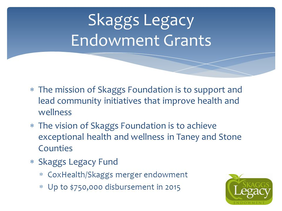  The mission of Skaggs Foundation is to support and lead community initiatives that improve health and wellness  The vision of Skaggs Foundation is