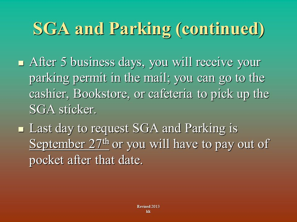 SGA and Parking (continued) After 5 business days, you will receive your parking permit in the mail; you can go to the cashier, Bookstore, or cafeteria to pick up the SGA sticker.