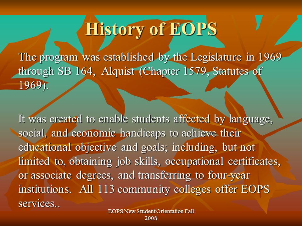 History of EOPS The program was established by the Legislature in 1969 through SB 164, Alquist (Chapter 1579, Statutes of 1969).