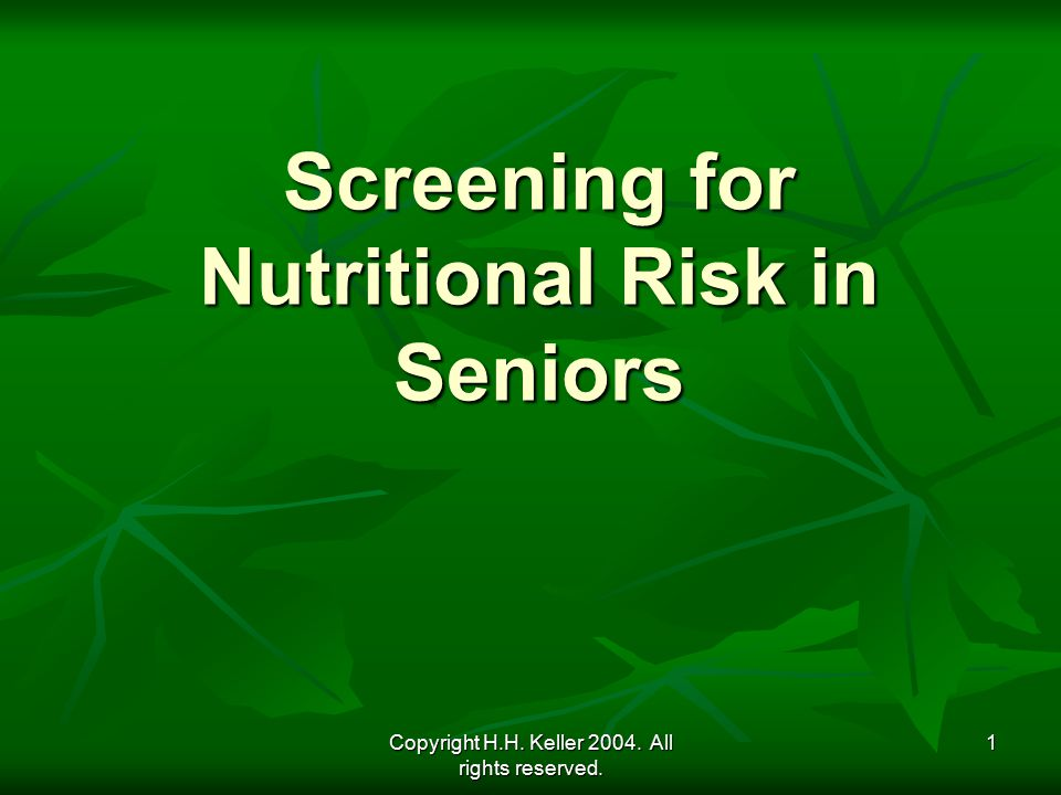 Copyright H.H. Keller 2004. All rights reserved. 1 Screening for Nutritional Risk in Seniors