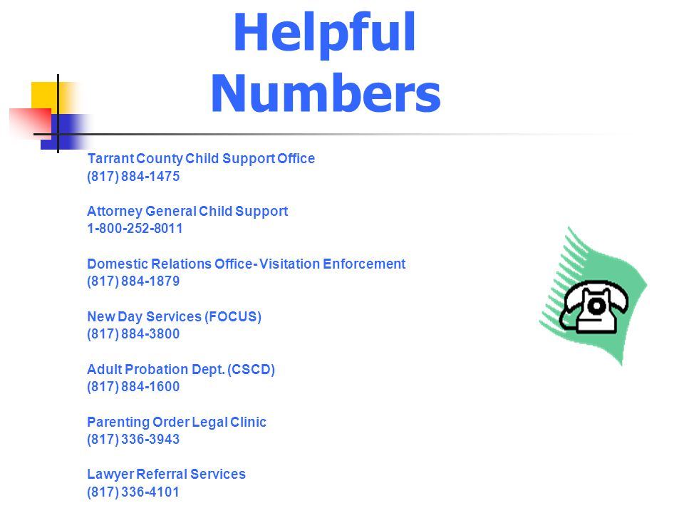 Helpful Numbers Tarrant County Child Support Office (817) 884-1475 Attorney General Child Support 1-800-252-8011 Domestic Relations Office- Visitation