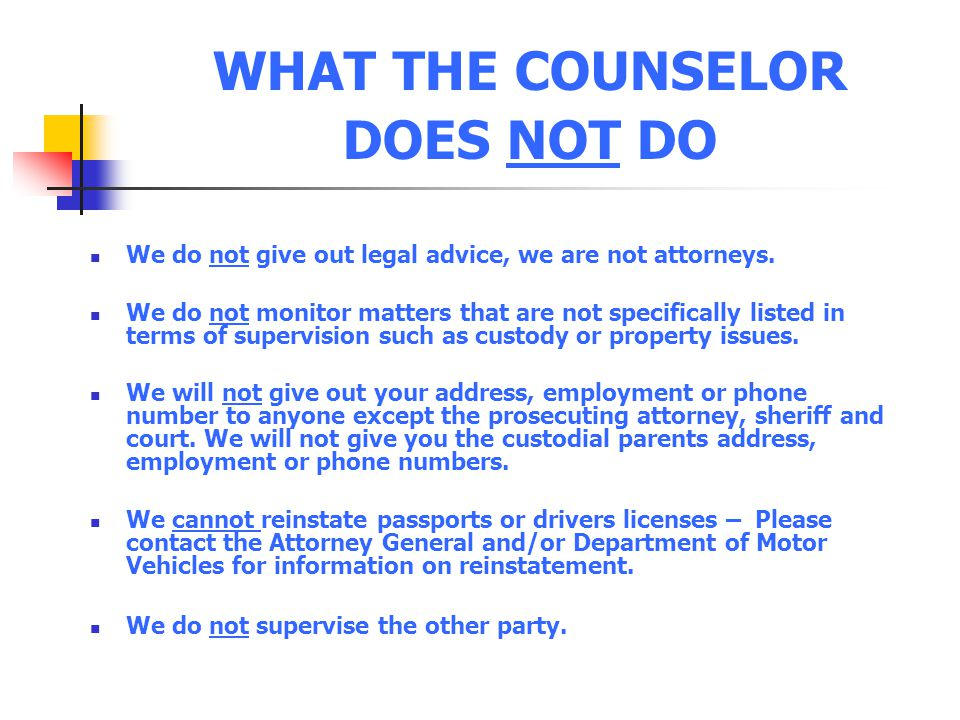 WHAT THE COUNSELOR DOES NOT DO We do not give out legal advice, we are not attorneys. We do not monitor matters that are not specifically listed in te