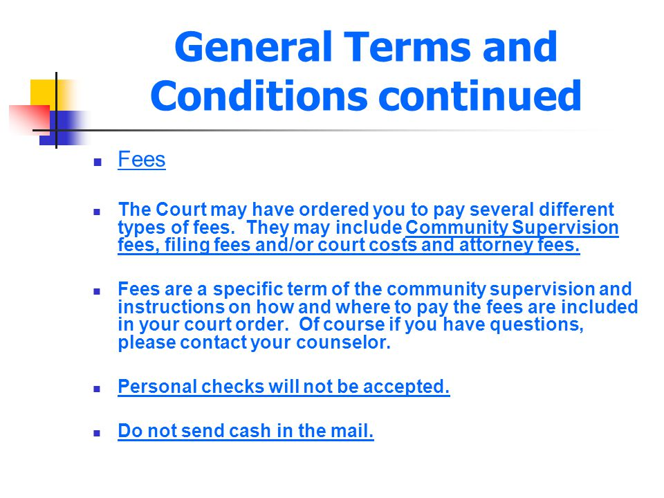 General Terms and Conditions continued Fees The Court may have ordered you to pay several different types of fees. They may include Community Supervis