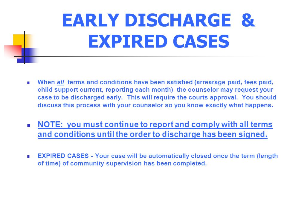 EARLY DISCHARGE & EXPIRED CASES When all terms and conditions have been satisfied (arrearage paid, fees paid, child support current, reporting each month) the counselor may request your case to be discharged early.