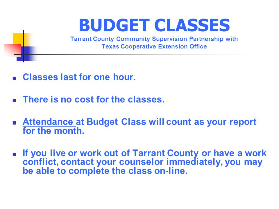 BUDGET CLASSES Tarrant County Community Supervision Partnership with Texas Cooperative Extension Office Classes last for one hour.