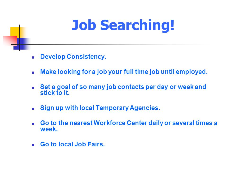 Job Searching! Develop Consistency. Make looking for a job your full time job until employed. Set a goal of so many job contacts per day or week and s