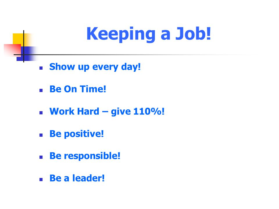 Keeping a Job! Show up every day! Be On Time! Work Hard – give 110%! Be positive! Be responsible! Be a leader!