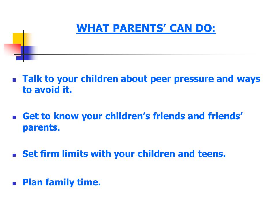 WHAT PARENTS' CAN DO: Talk to your children about peer pressure and ways to avoid it. Get to know your children's friends and friends' parents. Set fi
